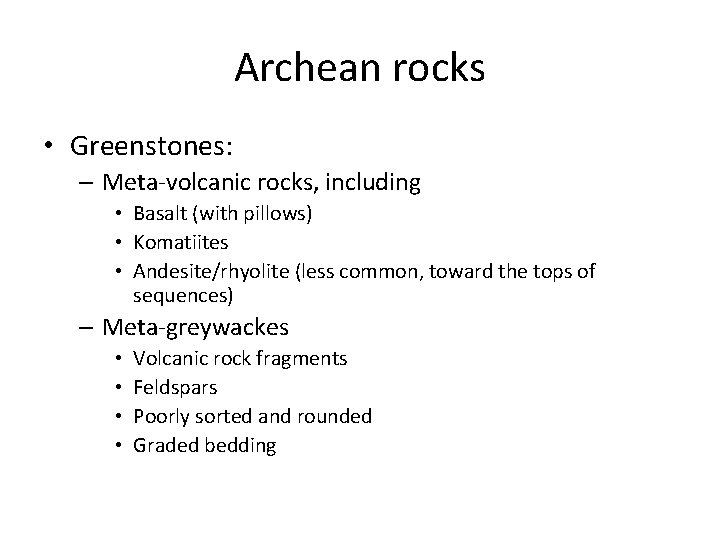 Archean rocks • Greenstones: – Meta-volcanic rocks, including • Basalt (with pillows) • Komatiites