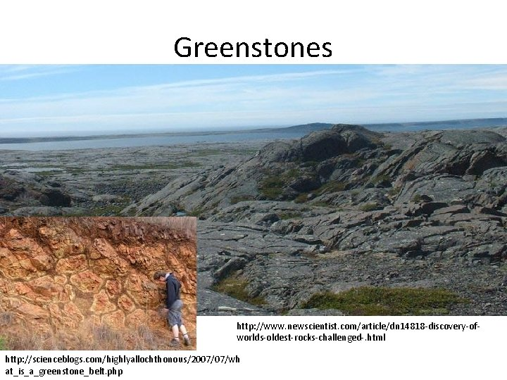 Greenstones http: //www. newscientist. com/article/dn 14818 -discovery-ofworlds-oldest-rocks-challenged-. html http: //scienceblogs. com/highlyallochthonous/2007/07/wh at_is_a_greenstone_belt. php