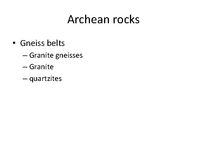 Archean rocks • Gneiss belts – Granite gneisses – Granite – quartzites