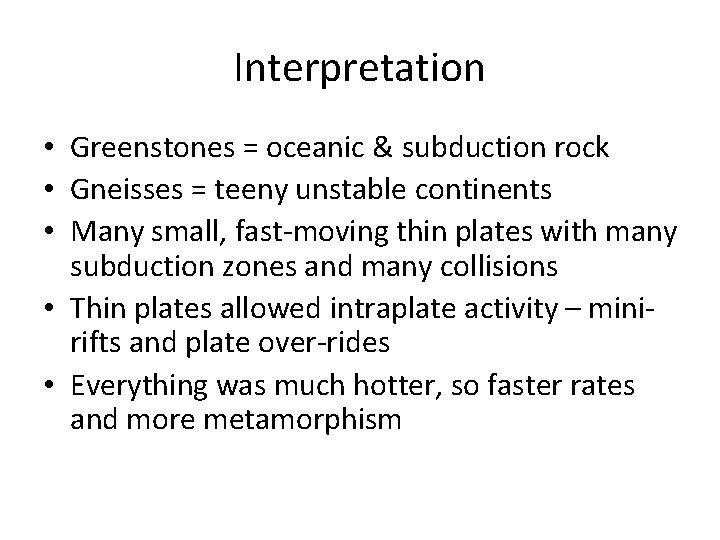 Interpretation • Greenstones = oceanic & subduction rock • Gneisses = teeny unstable continents