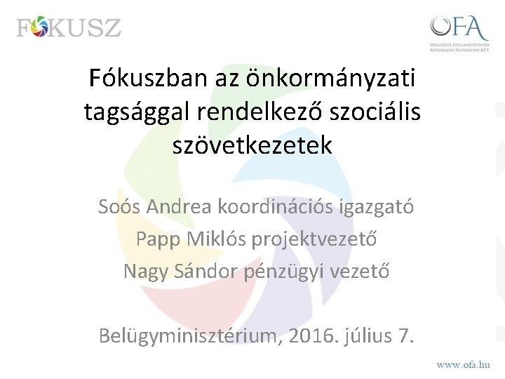 Fókuszban az önkormányzati tagsággal rendelkező szociális szövetkezetek Soós Andrea koordinációs igazgató Papp Miklós projektvezető