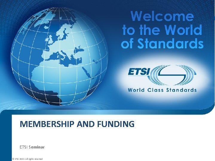 MEMBERSHIP AND FUNDING ETSI Seminar © ETSI 2012. All rights reserved