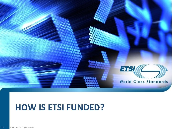 HOW IS ETSI FUNDED? 18 © ETSI 2012. All rights reserved