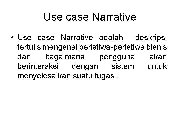 Use case Narrative • Use case Narrative adalah deskripsi tertulis mengenai peristiwa-peristiwa bisnis dan