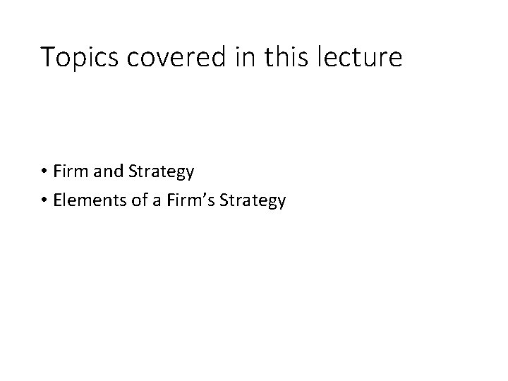 Topics covered in this lecture • Firm and Strategy • Elements of a Firm's