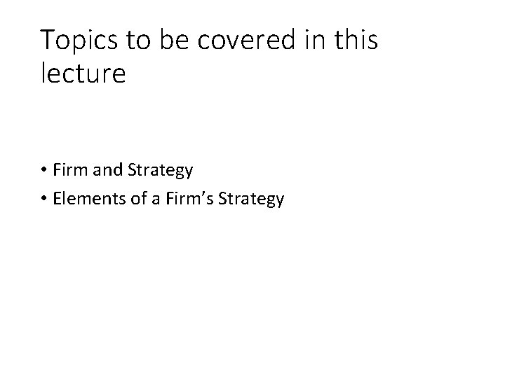 Topics to be covered in this lecture • Firm and Strategy • Elements of