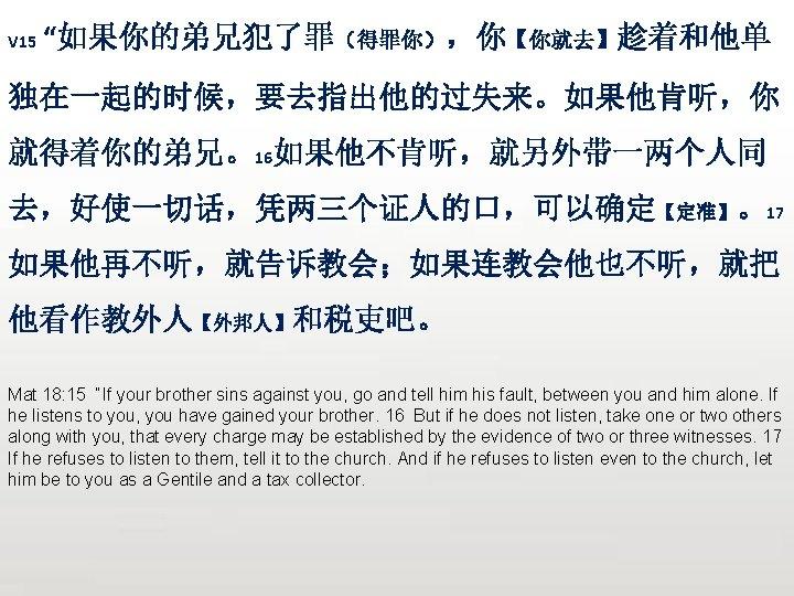 "V 15 ""如果你的弟兄犯了罪(得罪你),你【你就去】趁着和他单 独在一起的时候,要去指出他的过失来。如果他肯听,你 就得着你的弟兄。16如果他不肯听,就另外带一两个人同 去,好使一切话,凭两三个证人的口,可以确定【定准】。17 如果他再不听,就告诉教会;如果连教会他也不听,就把 他看作教外人【外邦人】和税吏吧。 Mat 18: 15 ""If your brother"