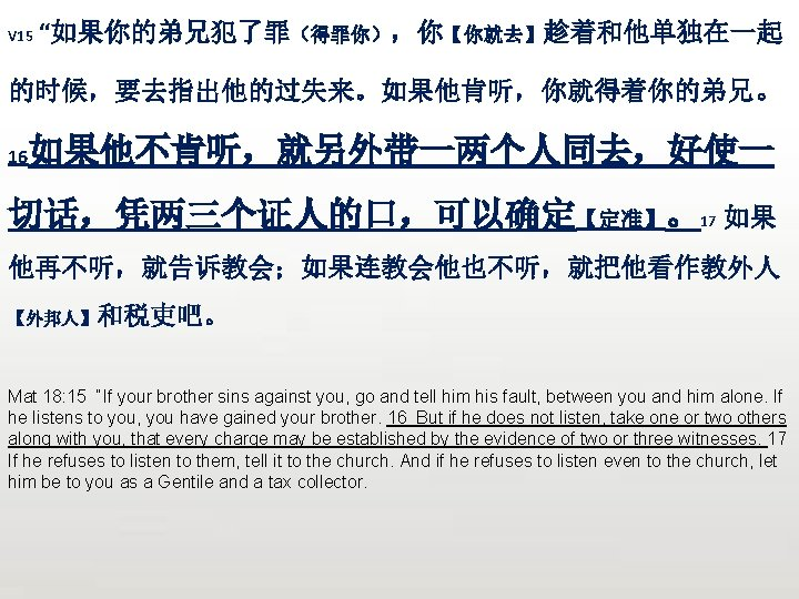"V 15 ""如果你的弟兄犯了罪(得罪你),你【你就去】趁着和他单独在一起 的时候,要去指出他的过失来。如果他肯听,你就得着你的弟兄。 16 如果他不肯听,就另外带一两个人同去,好使一 切话,凭两三个证人的口,可以确定【定准】。17 如果 他再不听,就告诉教会;如果连教会他也不听,就把他看作教外人 【外邦人】和税吏吧。 Mat 18: 15 ""If"