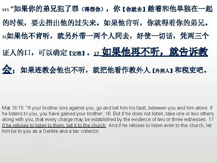 "V 15 ""如果你的弟兄犯了罪(得罪你),你【你就去】趁着和他单独在一起 的时候,要去指出他的过失来。如果他肯听,你就得着你的弟兄。 16 如果他不肯听,就另外带一两个人同去,好使一切话,凭两三个 证人的口,可以确定【定准】。17 如果他再不听,就告诉教 会;如果连教会他也不听,就把他看作教外人【外邦人】和税吏吧。 Mat 18: 15 ""If your"
