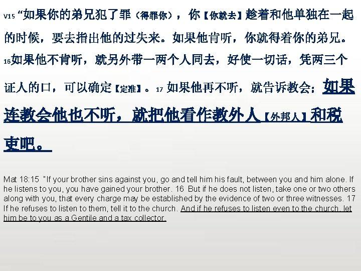 "V 15 ""如果你的弟兄犯了罪(得罪你),你【你就去】趁着和他单独在一起 的时候,要去指出他的过失来。如果他肯听,你就得着你的弟兄。 16 如果他不肯听,就另外带一两个人同去,好使一切话,凭两三个 证人的口,可以确定【定准】。17 如果他再不听,就告诉教会;如果 连教会他也不听,就把他看作教外人【外邦人】和税 吏吧。 Mat 18: 15 ""If"