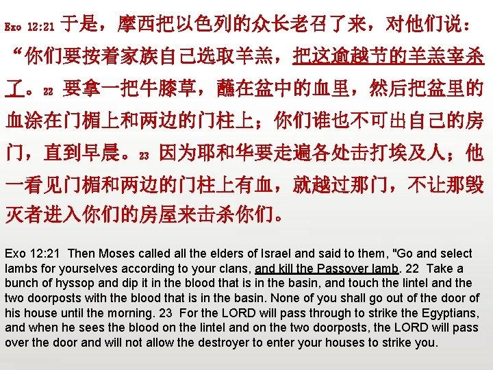 "Exo 12: 21 于是,摩西把以色列的众长老召了来,对他们说: ""你们要按着家族自己选取羊羔,把这逾越节的羊羔宰杀 了。22 要拿一把牛膝草,蘸在盆中的血里,然后把盆里的 血涂在门楣上和两边的门柱上;你们谁也不可出自己的房 门,直到早晨。23 因为耶和华要走遍各处击打埃及人;他 一看见门楣和两边的门柱上有血,就越过那门,不让那毁 灭者进入你们的房屋来击杀你们。 Exo 12:"
