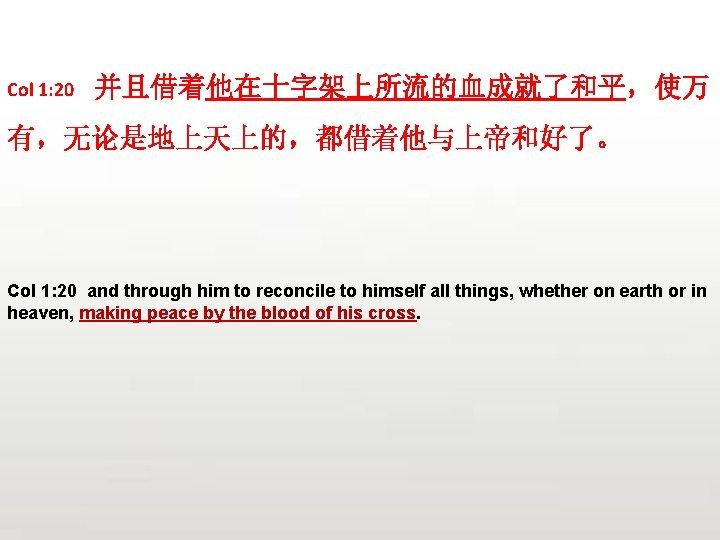 Col 1: 20 并且借着他在十字架上所流的血成就了和平,使万 有,无论是地上天上的,都借着他与上帝和好了。 Col 1: 20 and through him to reconcile to