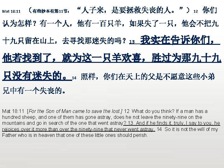 """Mat 18: 11 (有些抄本有第 11节: """"人子来,是要拯救失丧的人。"""")12 你们 认为怎样?有一个人,他有一百只羊,如果失了一只,他会不把九 十九只留在山上,去寻找那迷失的吗? 13 我实在告诉你们, 他若找到了,就为这一只羊欢喜,胜过为那九十九 只没有迷失的。14 照样,你们在天上的父是不愿意这些小弟"""