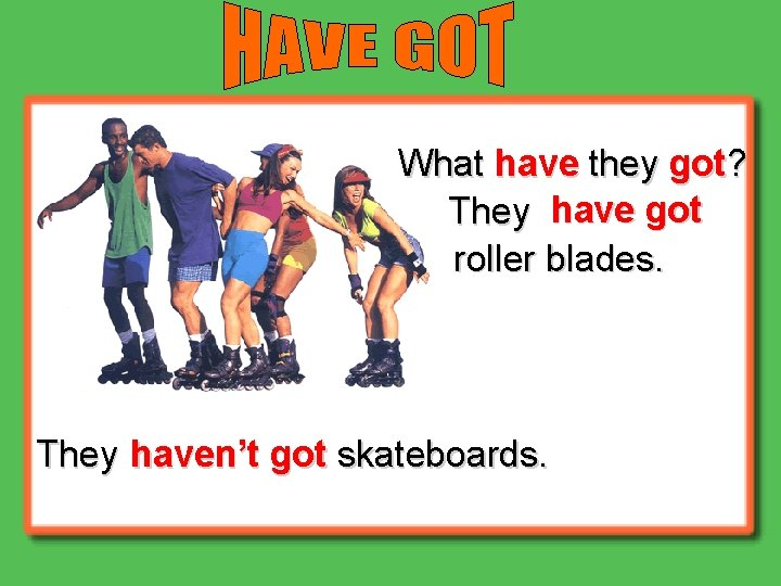 What have they got? They have got roller blades. They haven't got skateboards.