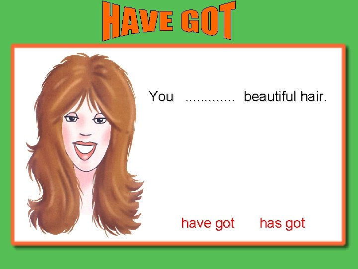 You. . . beautiful hair. have got has got