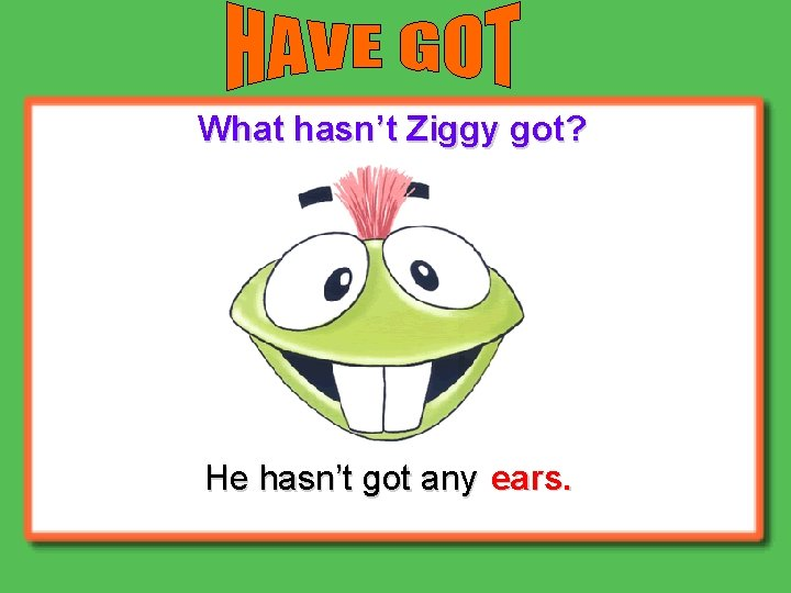 What hasn't Ziggy got? He hasn't got any ears.