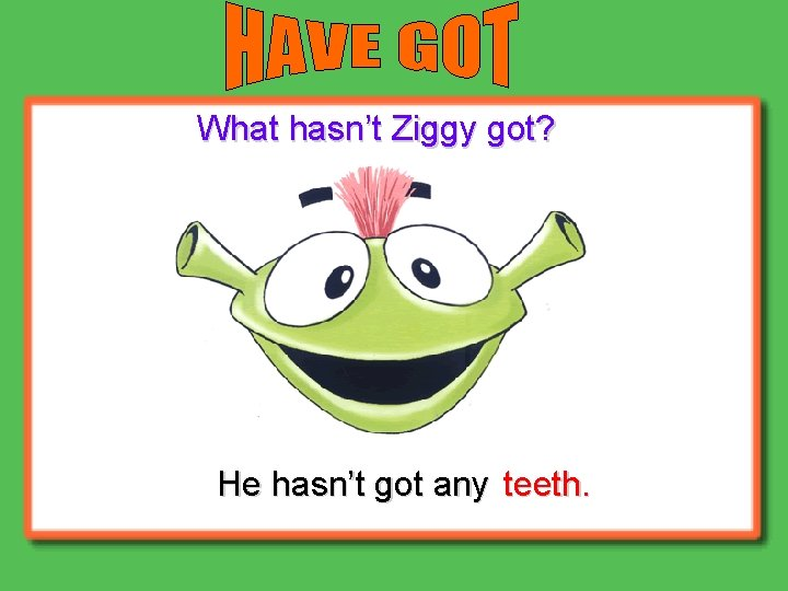 What hasn't Ziggy got? He hasn't got any teeth.