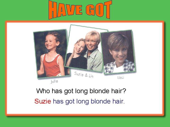 Who has got long blonde hair? Suzie has got long blonde hair.