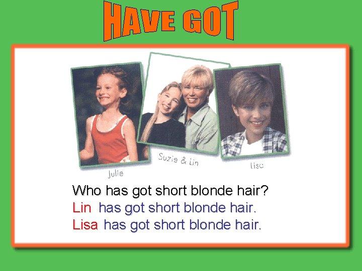 Who has got short blonde hair? Lin has got short blonde hair. Lisa has