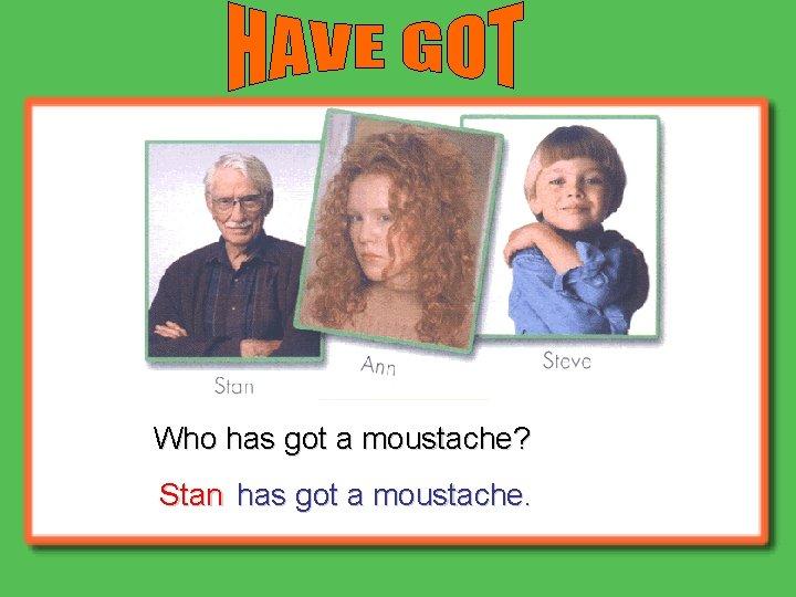 Who has got a moustache? Stan has got a moustache.