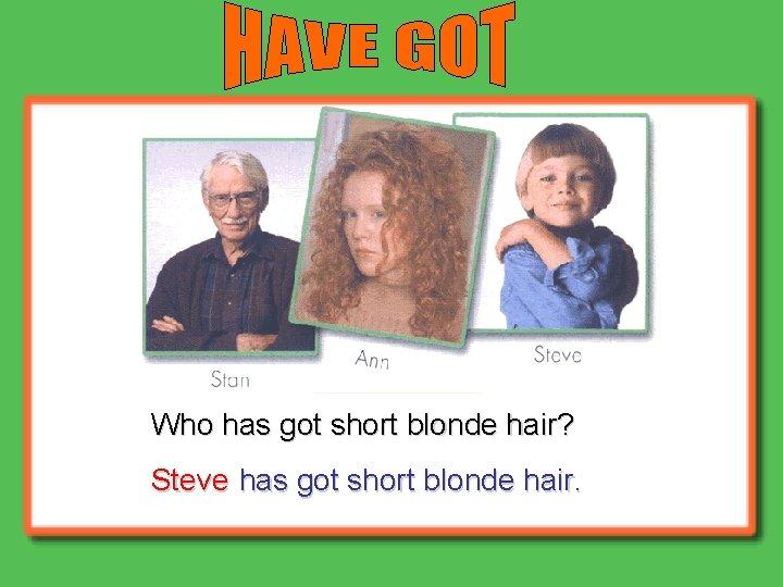 Who has got short blonde hair? Steve has got short blonde hair.