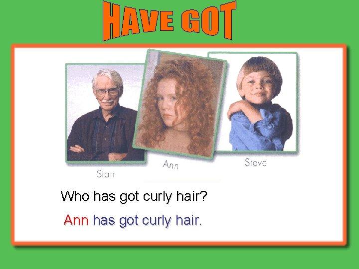 Who has got curly hair? Ann has got curly hair.