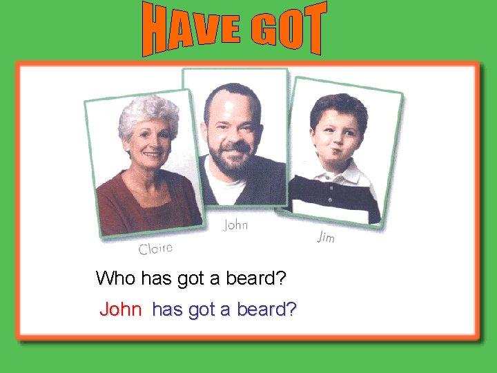 Who has got a beard? John has got a beard?