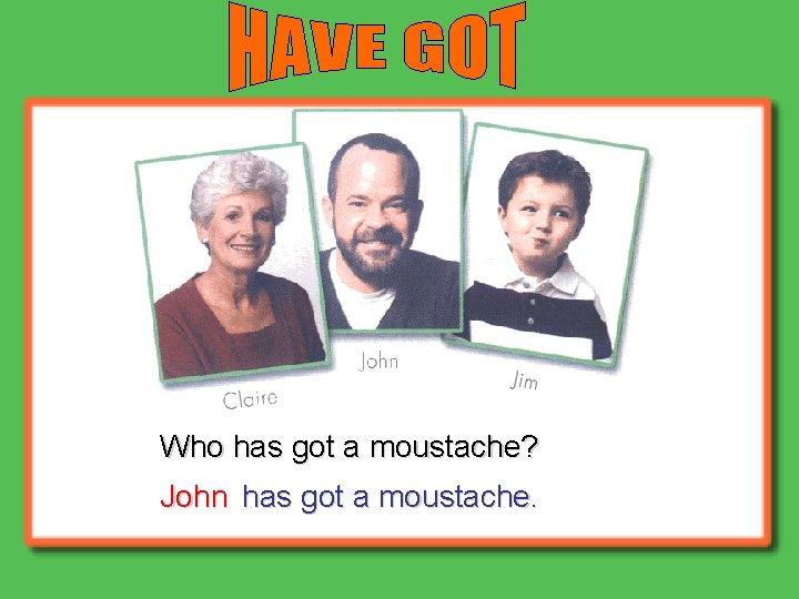 Who has got a moustache? John has got a moustache.