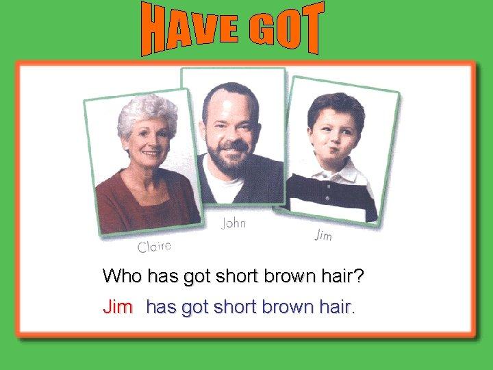Who has got short brown hair? Jim has got short brown hair.