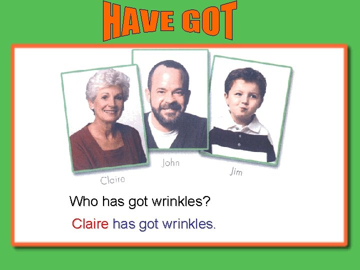 Who has got wrinkles? Claire has got wrinkles.