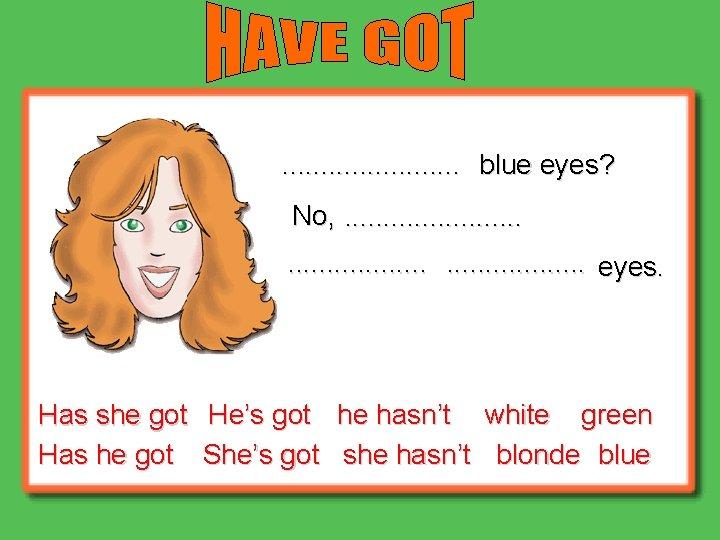 . . . blue eyes? No, . . . . eyes. Has she got