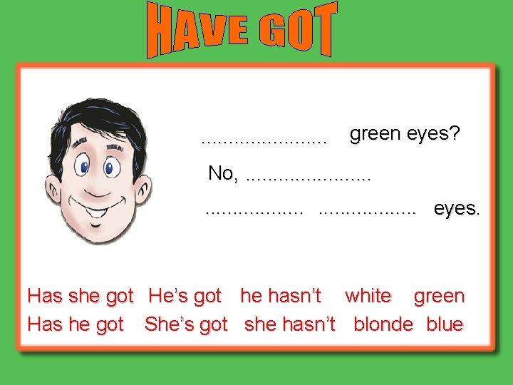 . . . green eyes? No, . . . . eyes. Has she got