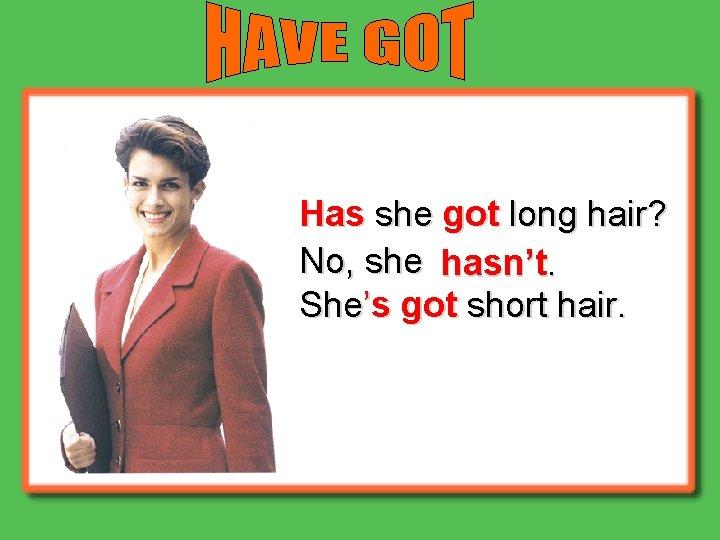 Has she got long hair? No, she hasn't. She's got short hair.