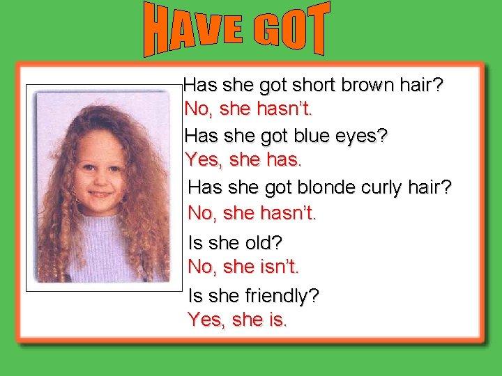 Has she got short brown hair? No, she hasn't. Has she got blue eyes?