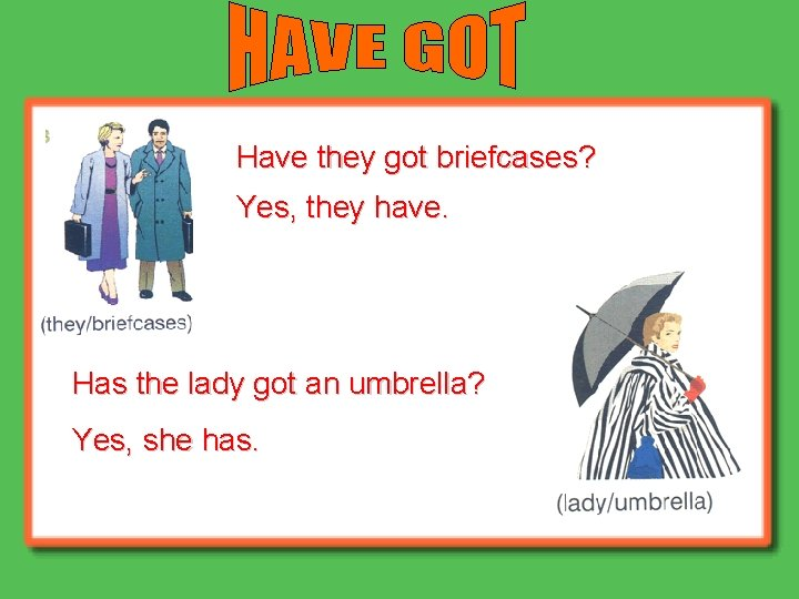 Have they got briefcases? Yes, they have. Has the lady got an umbrella? Yes,
