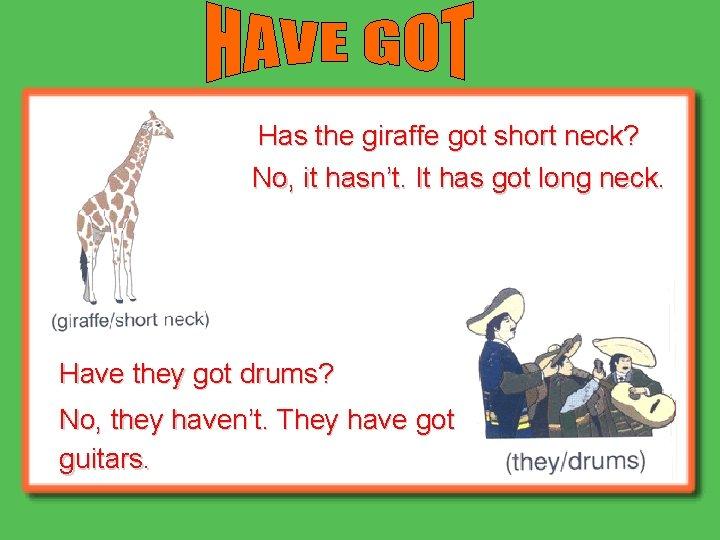 Has the giraffe got short neck? No, it hasn't. It has got long neck.