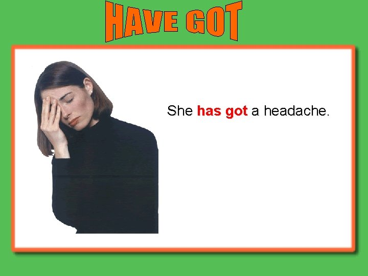 She has got a headache.