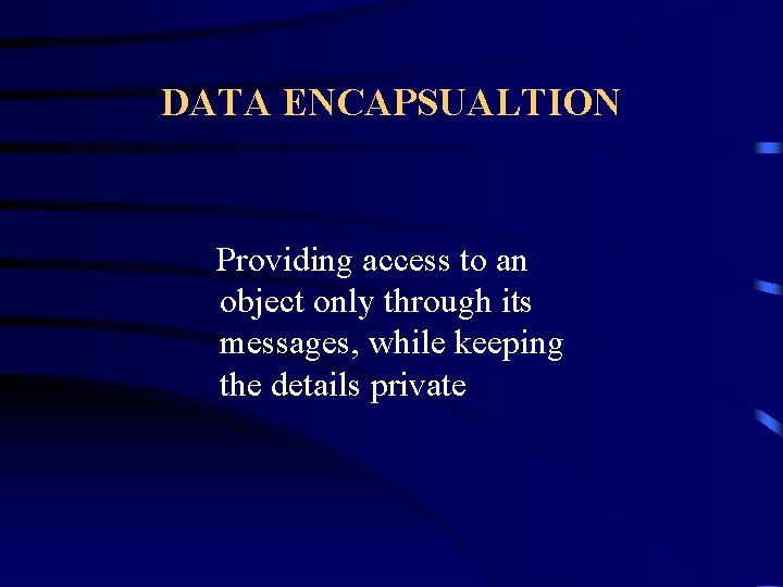 DATA ENCAPSUALTION Providing access to an object only through its messages, while keeping the