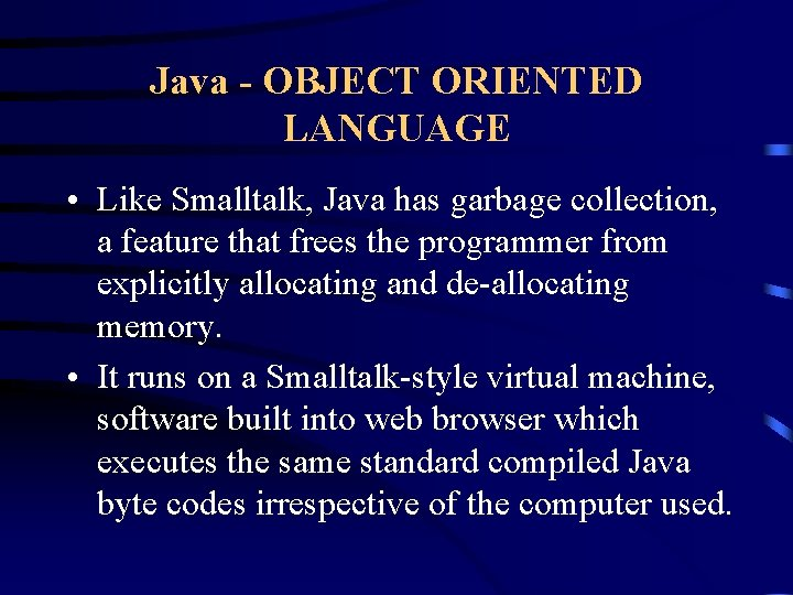 Java - OBJECT ORIENTED LANGUAGE • Like Smalltalk, Java has garbage collection, a feature