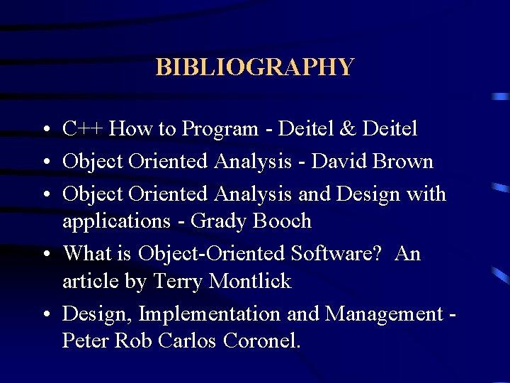 BIBLIOGRAPHY • C++ How to Program - Deitel & Deitel • Object Oriented Analysis