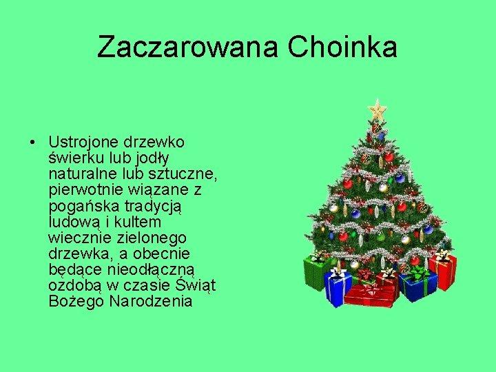 Zaczarowana Choinka • Ustrojone drzewko świerku lub jodły naturalne lub sztuczne, pierwotnie wiązane z