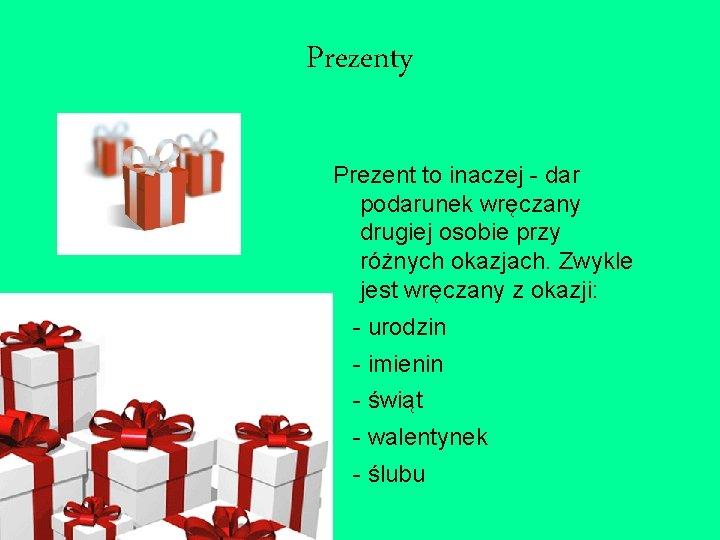 Prezenty Prezent to inaczej - dar podarunek wręczany drugiej osobie przy różnych okazjach. Zwykle
