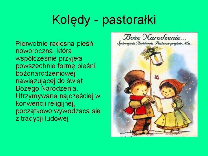Kolędy - pastorałki Pierwotnie radosna pieśń noworoczna, która współcześnie przyjęła powszechnie formę pieśni bożonarodzeniowej