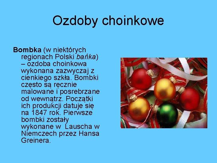 Ozdoby choinkowe Bombka (w niektórych regionach Polski bańka) – ozdoba choinkowa wykonana zazwyczaj z