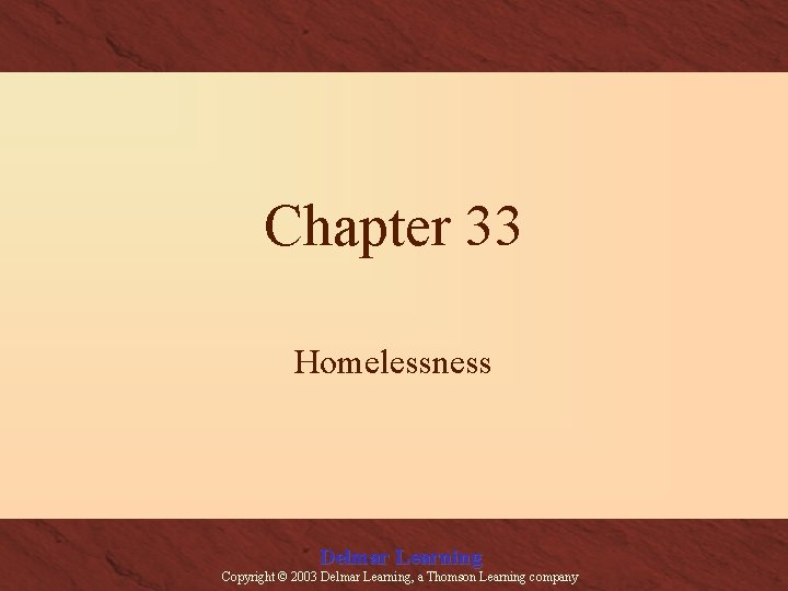 Chapter 33 Homelessness Delmar Learning Copyright © 2003 Delmar Learning, a Thomson Learning company