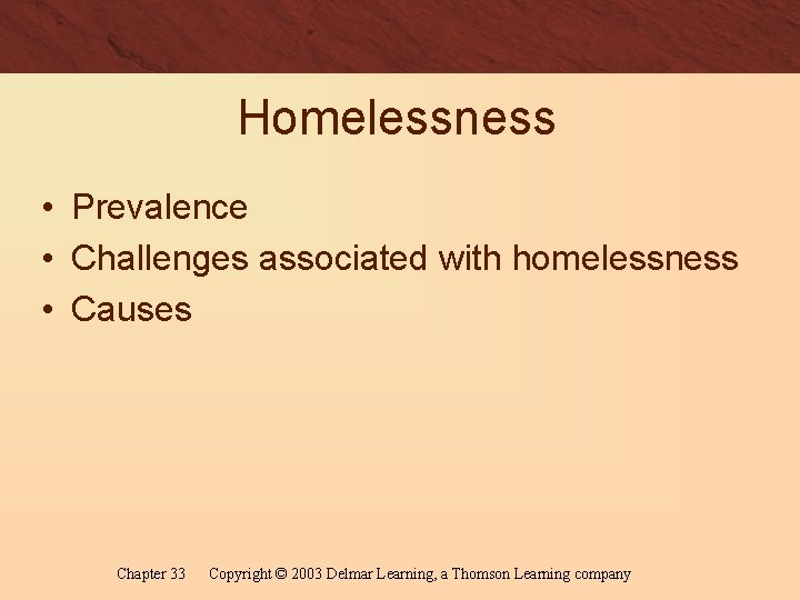 Homelessness • Prevalence • Challenges associated with homelessness • Causes Chapter 33 Copyright ©