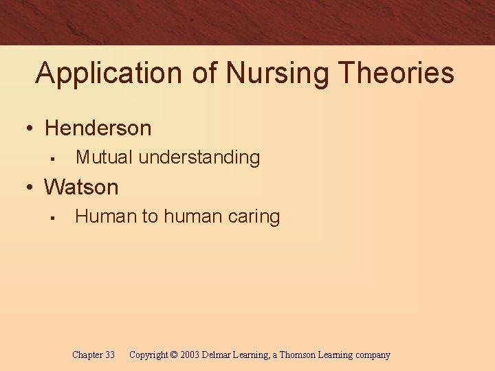 Application of Nursing Theories • Henderson § Mutual understanding • Watson § Human to