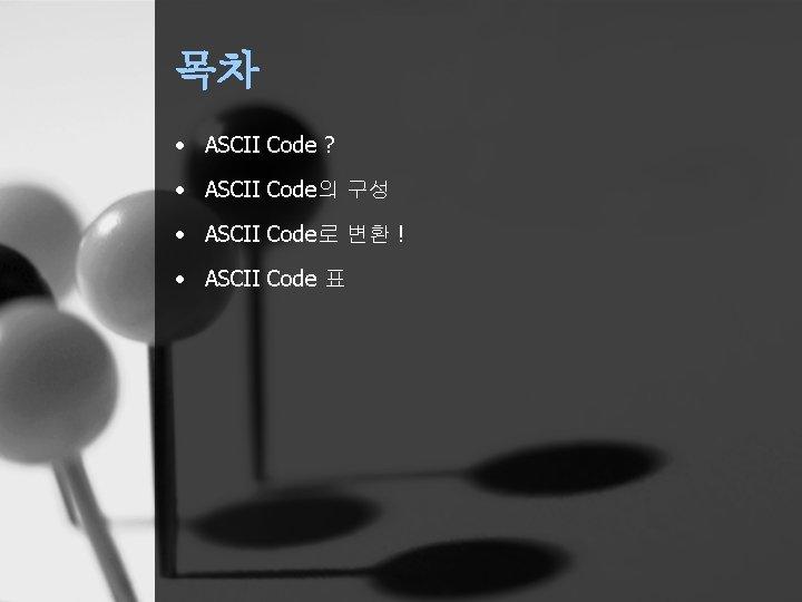 목차 • ASCII Code ? • ASCII Code의 구성 • ASCII Code로 변환 !