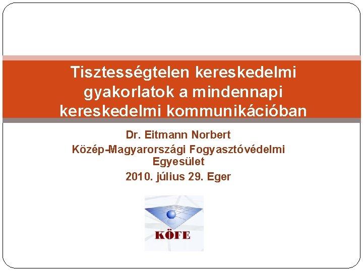 Tisztességtelen kereskedelmi gyakorlatok a mindennapi kereskedelmi kommunikációban Dr. Eitmann Norbert Közép-Magyarországi Fogyasztóvédelmi Egyesület 2010.