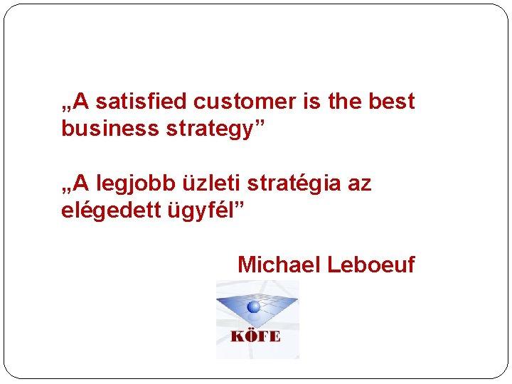 """""""A satisfied customer is the best business strategy"""" """"A legjobb üzleti stratégia az elégedett"""